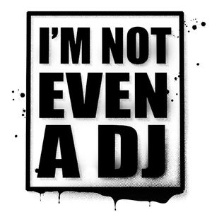 I'm Not Even a Dj