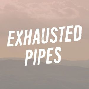Exhausted Pipes