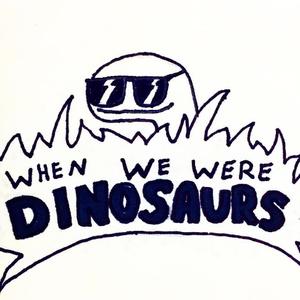 When We Were Dinosaurs