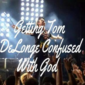 Getting Tom Delonge confused with God