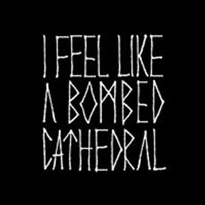 I FEEL LIKE A BOMBED CATHEDRAL
